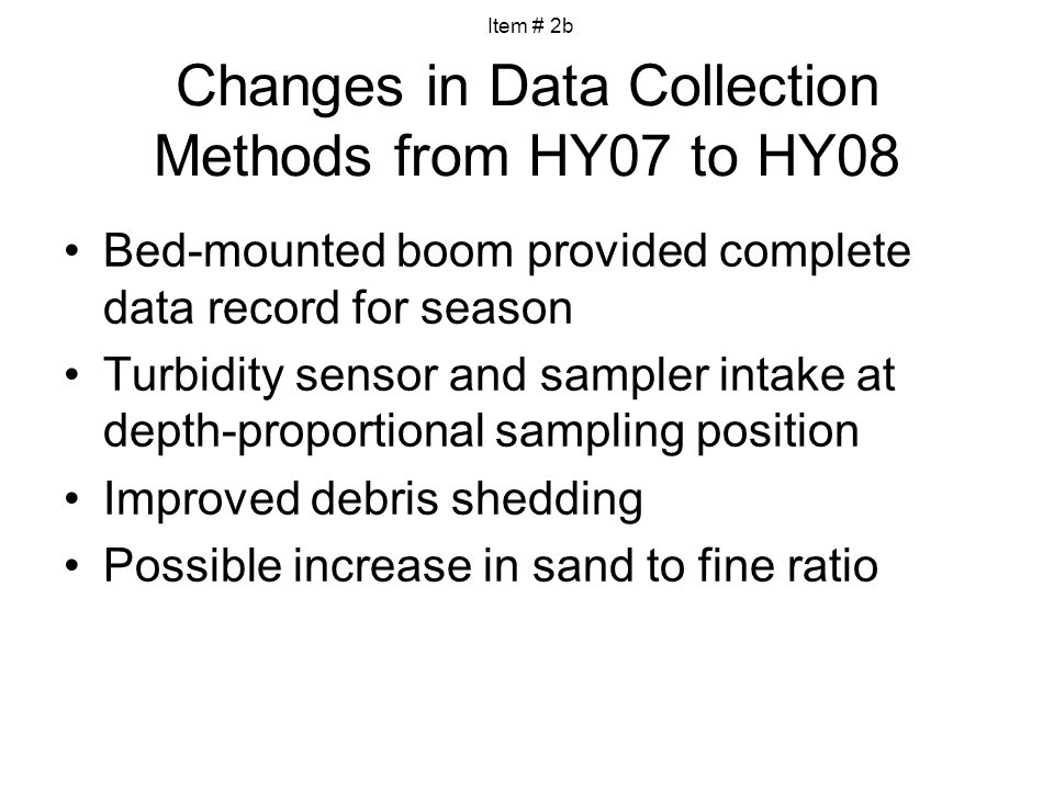 Changes in Data Collection Methods from HY07 to HY08 Bed-mounted boom provided complete data record for season Turbidity sensor and sampler intake at depth-proportional sampling position Improved debris shedding Possible increase in sand to fine ratio Item # 2b