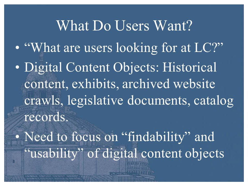 What Do Users Want? What are users looking for at LC? Digital Content Objects: Historical content, exhibits, archived website crawls, legislative docu