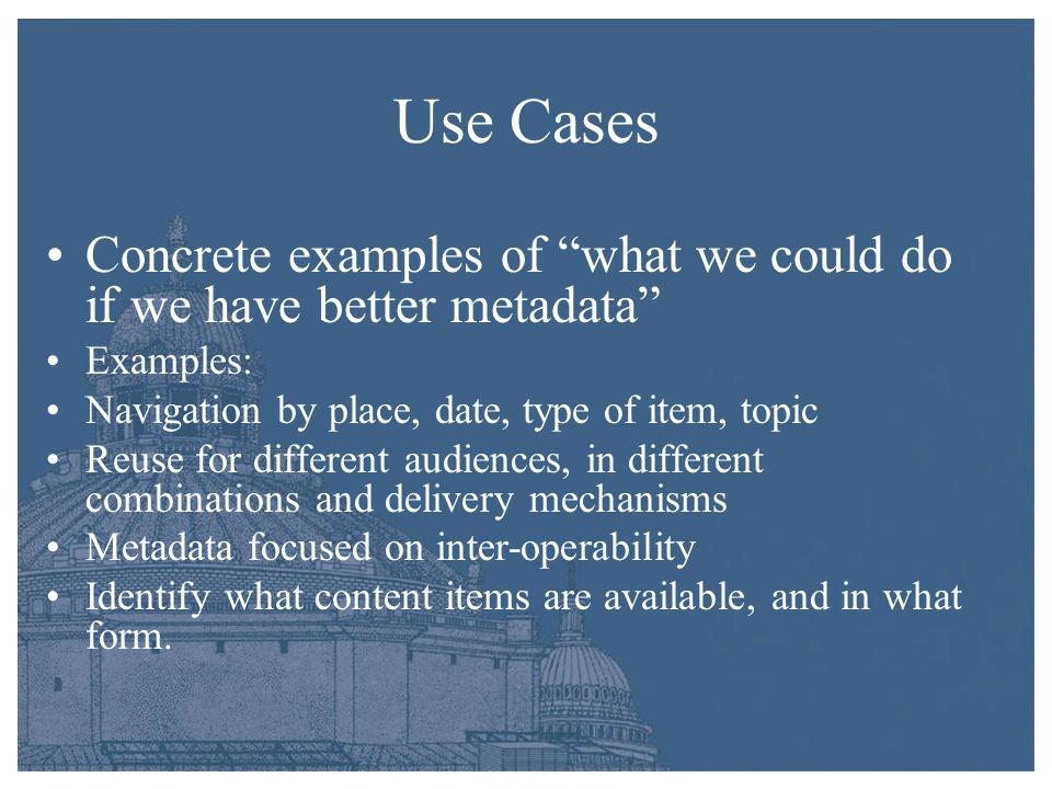 Use Cases Concrete examples of what we could do if we have better metadata Examples: Navigation by place, date, type of item, topic Reuse for differen