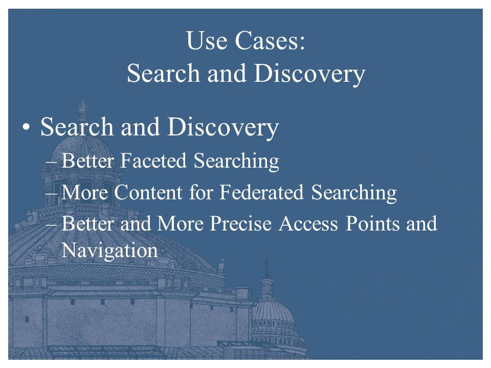 Use Cases: Target Specific Needs Targeted Improvements (examples) –Create standardized metadata for videos for internal use and external providers –Focus on collection sets of interest to teachers and educators –Improve access to digital content in LC web pages