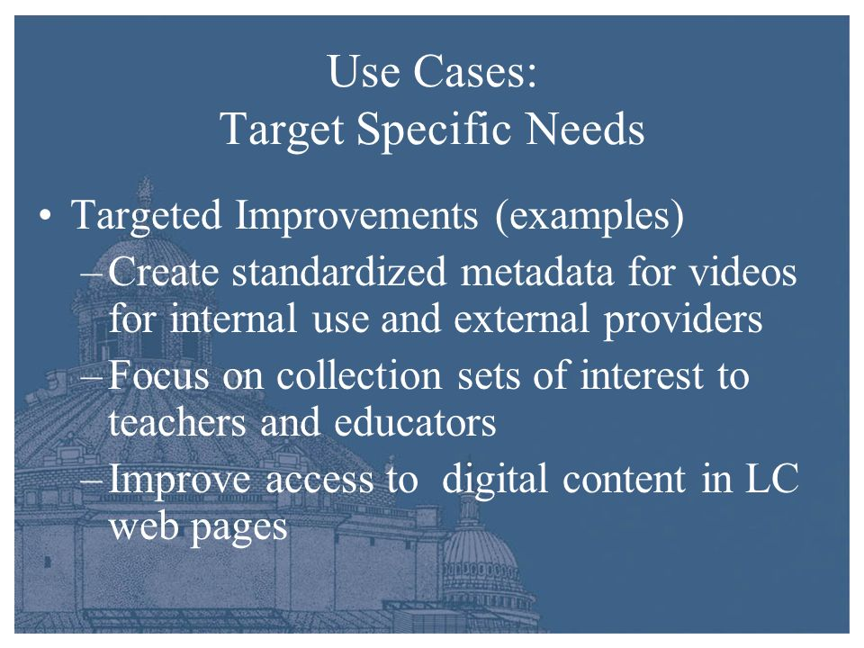Use Cases: Target Specific Needs Targeted Improvements (examples) –Create standardized metadata for videos for internal use and external providers –Fo