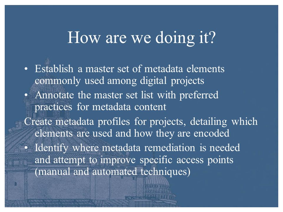 How are we doing it? Establish a master set of metadata elements commonly used among digital projects Annotate the master set list with preferred prac