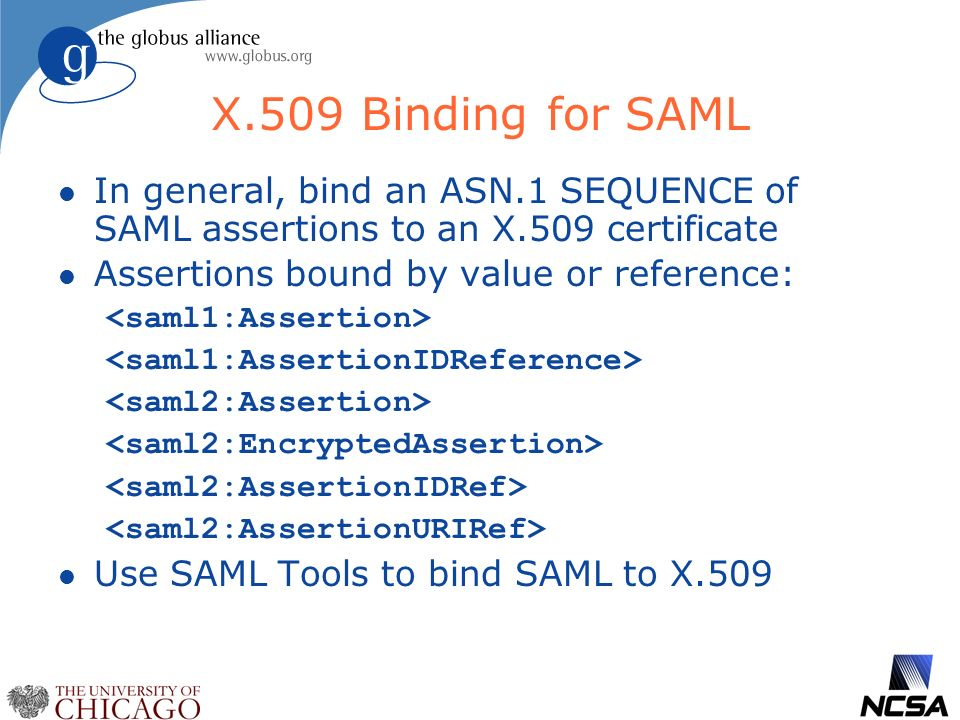 X.509 Binding for SAML l In general, bind an ASN.1 SEQUENCE of SAML assertions to an X.509 certificate l Assertions bound by value or reference: l Use SAML Tools to bind SAML to X.509
