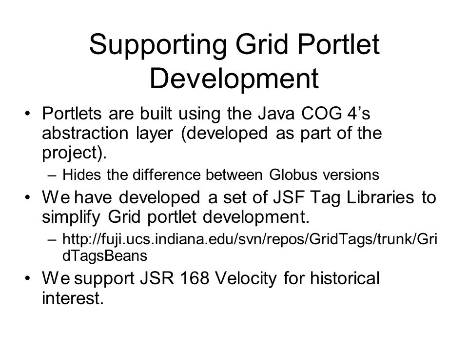 Supporting Grid Portlet Development Portlets are built using the Java COG 4s abstraction layer (developed as part of the project). –Hides the differen
