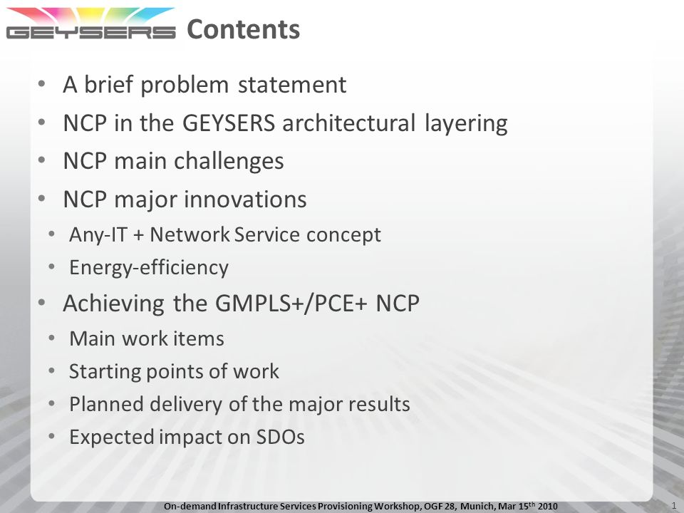 On-demand Infrastructure Services Provisioning Workshop, OGF 28, Munich, Mar 15 th 2010 1 Contents A brief problem statement NCP in the GEYSERS architectural layering NCP main challenges NCP major innovations Any-IT + Network Service concept Energy-efficiency Achieving the GMPLS+/PCE+ NCP Main work items Starting points of work Planned delivery of the major results Expected impact on SDOs