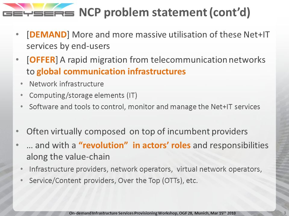 On-demand Infrastructure Services Provisioning Workshop, OGF 28, Munich, Mar 15 th 2010 3 NCP problem statement (contd) [DEMAND] More and more massive utilisation of these Net+IT services by end-users [OFFER] A rapid migration from telecommunication networks to global communication infrastructures Network infrastructure Computing/storage elements (IT) Software and tools to control, monitor and manage the Net+IT services Often virtually composed on top of incumbent providers … and with a revolution in actors roles and responsibilities along the value-chain Infrastructure providers, network operators, virtual network operators, Service/Content providers, Over the Top (OTTs), etc.