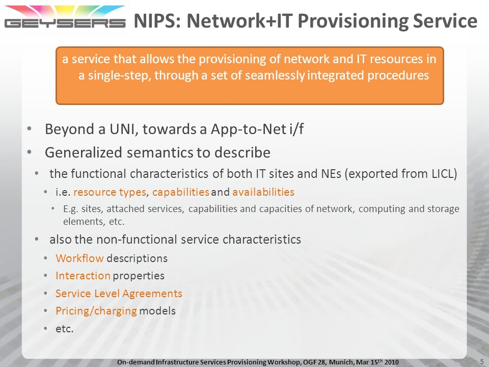 On-demand Infrastructure Services Provisioning Workshop, OGF 28, Munich, Mar 15 th 2010 5 NIPS: Network+IT Provisioning Service Beyond a UNI, towards a App-to-Net i/f Generalized semantics to describe the functional characteristics of both IT sites and NEs (exported from LICL) i.e.
