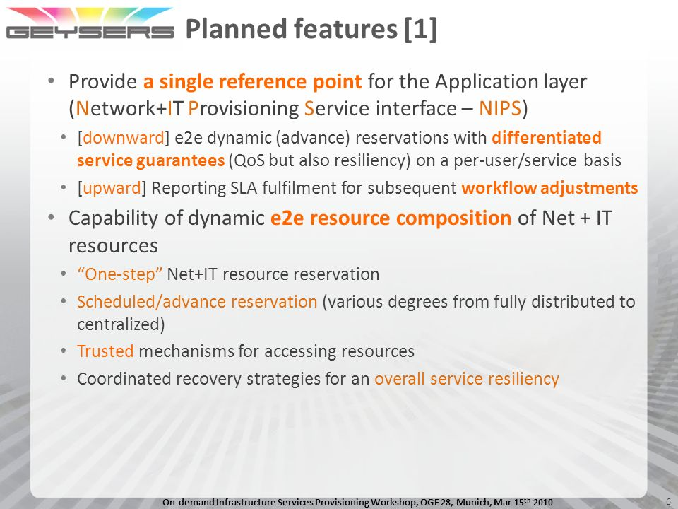 On-demand Infrastructure Services Provisioning Workshop, OGF 28, Munich, Mar 15 th 2010 6 Planned features [1] Provide a single reference point for the Application layer (Network+IT Provisioning Service interface – NIPS) [downward] e2e dynamic (advance) reservations with differentiated service guarantees (QoS but also resiliency) on a per-user/service basis [upward] Reporting SLA fulfilment for subsequent workflow adjustments Capability of dynamic e2e resource composition of Net + IT resources One-step Net+IT resource reservation Scheduled/advance reservation (various degrees from fully distributed to centralized) Trusted mechanisms for accessing resources Coordinated recovery strategies for an overall service resiliency