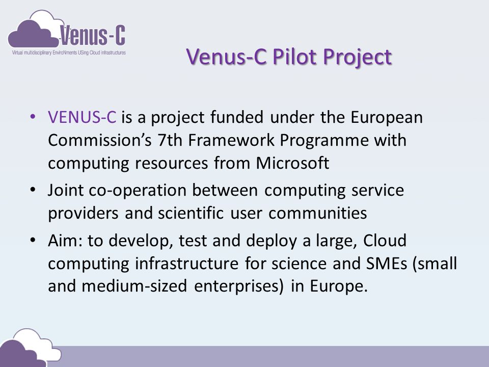 Venus-C Pilot Project VENUS-C is a project funded under the European Commissions 7th Framework Programme with computing resources from Microsoft Joint