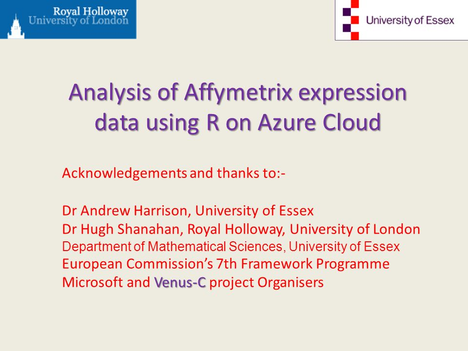 Acknowledgements and thanks to:- Dr Andrew Harrison, University of Essex Dr Hugh Shanahan, Royal Holloway, University of London Department of Mathematical Sciences, University of Essex European Commissions 7th Framework Programme Venus-C Microsoft and Venus-C project Organisers Analysis of Affymetrix expression data using R on Azure Cloud