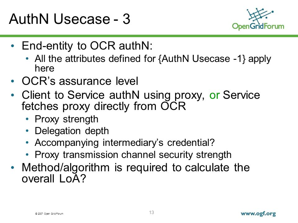 © 2007 Open Grid Forum 13 AuthN Usecase - 3 End-entity to OCR authN: All the attributes defined for {AuthN Usecase -1} apply here OCRs assurance level Client to Service authN using proxy, or Service fetches proxy directly from OCR Proxy strength Delegation depth Accompanying intermediarys credential.