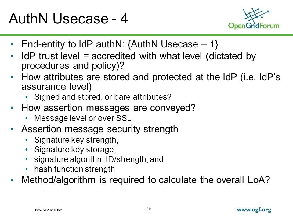 © 2007 Open Grid Forum 15 AuthN Usecase - 4 End-entity to IdP authN: {AuthN Usecase – 1} IdP trust level = accredited with what level (dictated by procedures and policy).