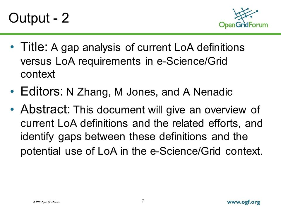 © 2007 Open Grid Forum 7 Output - 2 Title: A gap analysis of current LoA definitions versus LoA requirements in e-Science/Grid context Editors: N Zhang, M Jones, and A Nenadic Abstract: This document will give an overview of current LoA definitions and the related efforts, and identify gaps between these definitions and the potential use of LoA in the e-Science/Grid context.
