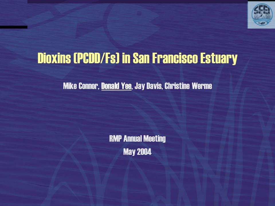 Dioxins (PCDD/Fs) in San Francisco Estuary Mike Connor, Donald Yee, Jay Davis, Christine Werme RMP Annual Meeting May 2004