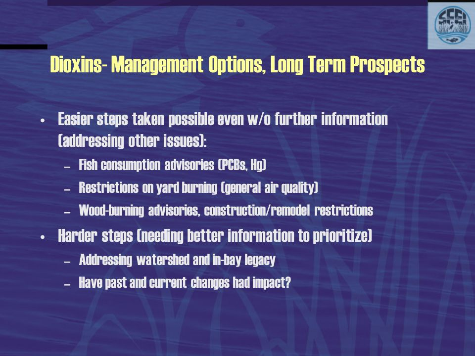 Dioxins- Management Options, Long Term Prospects Easier steps taken possible even w/o further information (addressing other issues): –Fish consumption advisories (PCBs, Hg) –Restrictions on yard burning (general air quality) –Wood-burning advisories, construction/remodel restrictions Harder steps (needing better information to prioritize) –Addressing watershed and in-bay legacy –Have past and current changes had impact