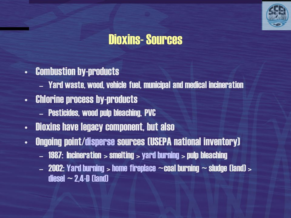 Dioxins- Sources Combustion by-products –Yard waste, wood, vehicle fuel, municipal and medical incineration Chlorine process by-products –Pesticides, wood pulp bleaching, PVC Dioxins have legacy component, but also Ongoing point/disperse sources (USEPA national inventory) –1987: Incineration > smelting > yard burning > pulp bleaching –2002: Yard burning > home fireplace ~coal burning ~ sludge (land) > diesel ~ 2,4-D (land)