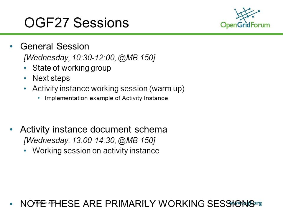 © 2007 Open Grid Forum 3 OGF27 Sessions General Session [Wednesday, 10:30-12:00, @MB 150] State of working group Next steps Activity instance working session (warm up) Implementation example of Activity Instance Activity instance document schema [Wednesday, 13:00-14:30, @MB 150] Working session on activity instance NOTE THESE ARE PRIMARILY WORKING SESSIONS