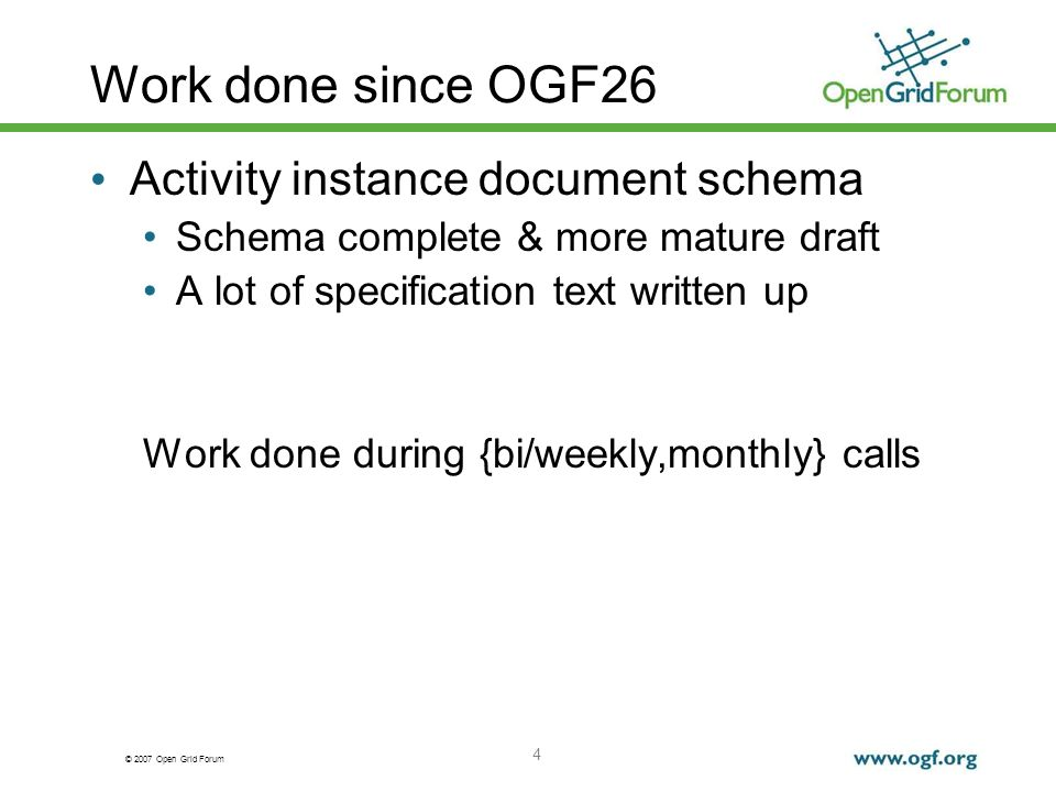 © 2007 Open Grid Forum Work done since OGF26 Activity instance document schema Schema complete & more mature draft A lot of specification text written up Work done during {bi/weekly,monthly} calls 4