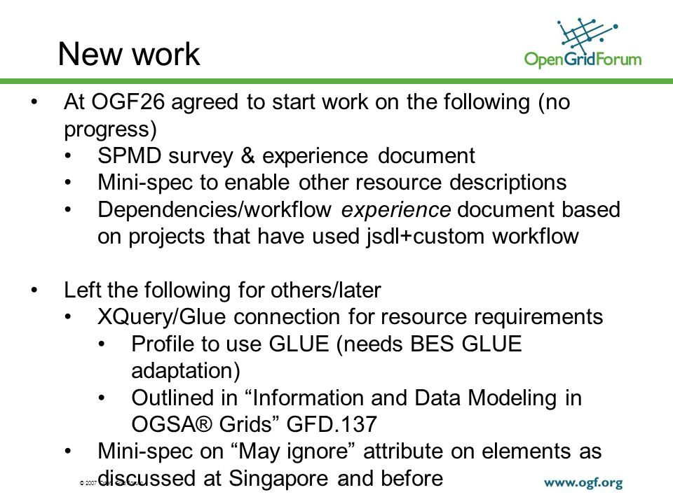 © 2007 Open Grid Forum New work 5 At OGF26 agreed to start work on the following (no progress) SPMD survey & experience document Mini-spec to enable other resource descriptions Dependencies/workflow experience document based on projects that have used jsdl+custom workflow Left the following for others/later XQuery/Glue connection for resource requirements Profile to use GLUE (needs BES GLUE adaptation) Outlined in Information and Data Modeling in OGSA® Grids GFD.137 Mini-spec on May ignore attribute on elements as discussed at Singapore and before