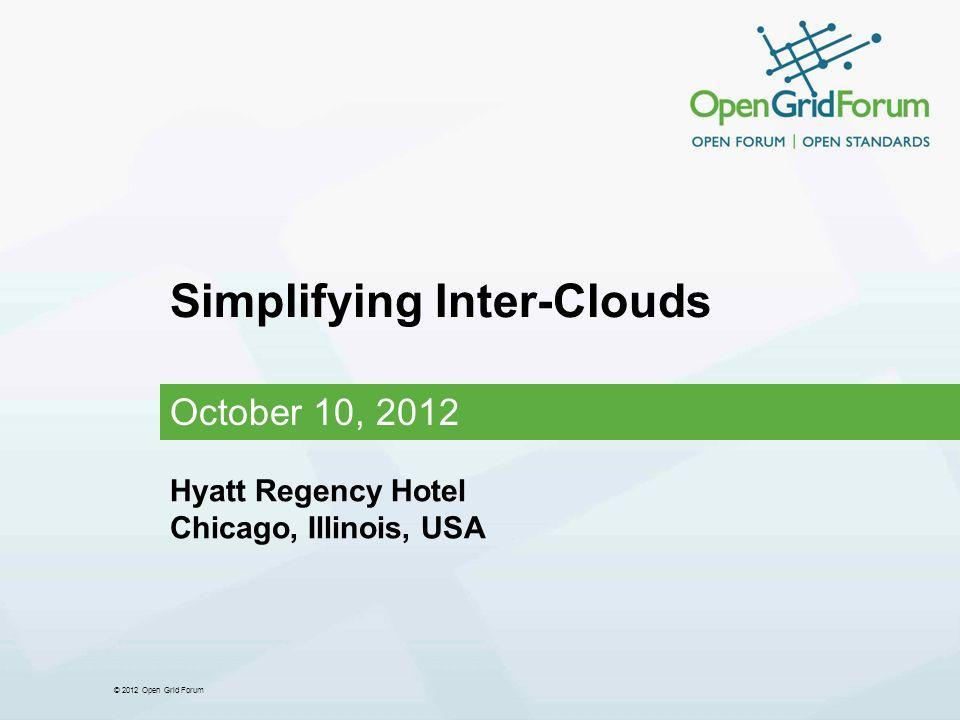 © 2012 Open Grid Forum Simplifying Inter-Clouds October 10, 2012 Hyatt Regency Hotel Chicago, Illinois, USA