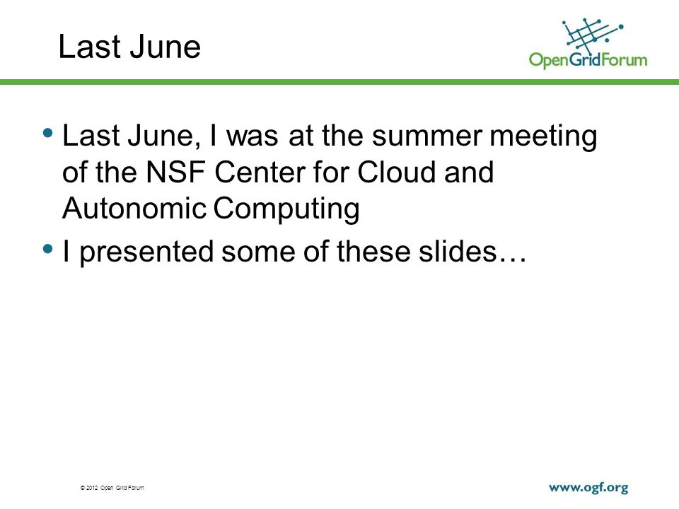 © 2012 Open Grid Forum Last June Last June, I was at the summer meeting of the NSF Center for Cloud and Autonomic Computing I presented some of these slides…