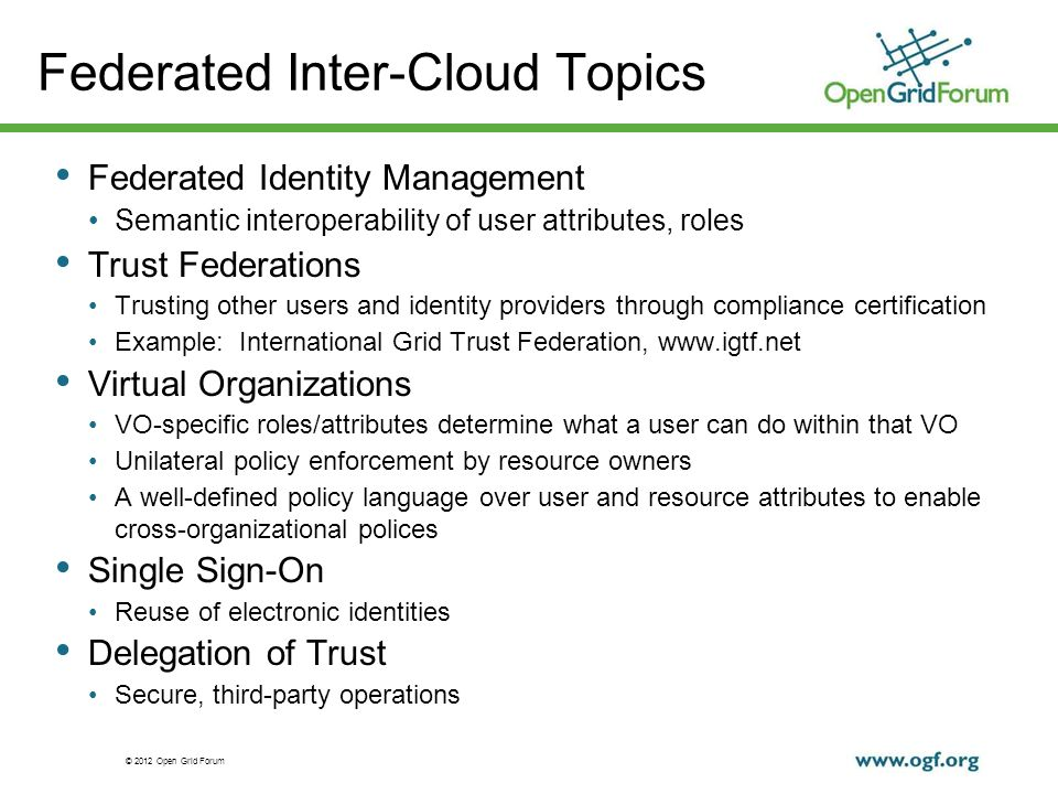 © 2012 Open Grid Forum Federated Inter-Cloud Topics Federated Identity Management Semantic interoperability of user attributes, roles Trust Federations Trusting other users and identity providers through compliance certification Example: International Grid Trust Federation,   Virtual Organizations VO-specific roles/attributes determine what a user can do within that VO Unilateral policy enforcement by resource owners A well-defined policy language over user and resource attributes to enable cross-organizational polices Single Sign-On Reuse of electronic identities Delegation of Trust Secure, third-party operations