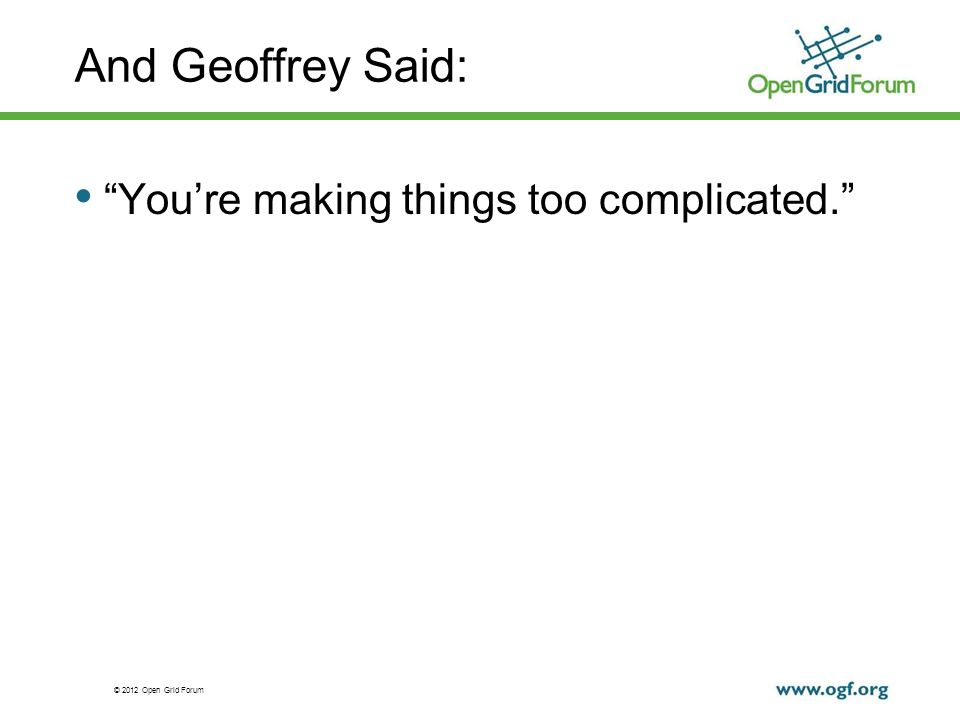 © 2012 Open Grid Forum And Geoffrey Said: Youre making things too complicated.
