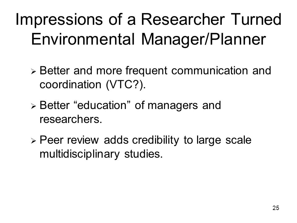 25 Impressions of a Researcher Turned Environmental Manager/Planner Better and more frequent communication and coordination (VTC ).