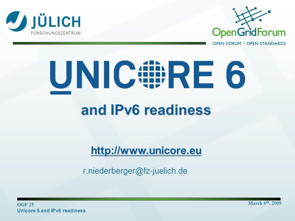 March 6 th, 2009 OGF 25 Unicore 6 and IPv6 readiness r.niederberger@fz-juelich.de and IPv6 readiness http://www.unicore.eu