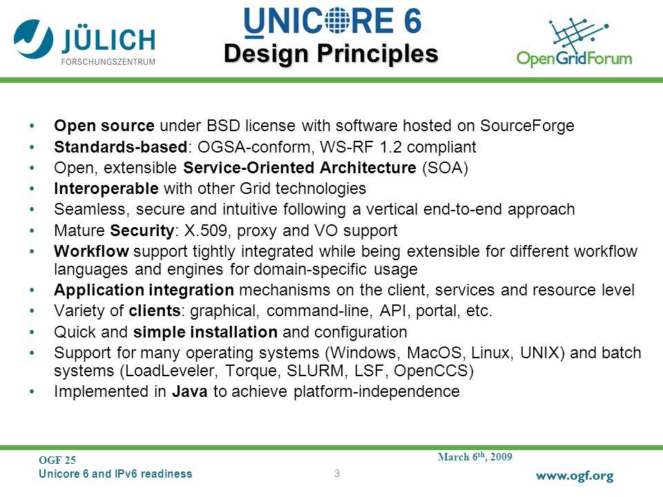 March 6 th, 2009 OGF 25 Unicore 6 and IPv6 readiness 3 Design Principles Open source under BSD license with software hosted on SourceForge Standards-based: OGSA-conform, WS-RF 1.2 compliant Open, extensible Service-Oriented Architecture (SOA) Interoperable with other Grid technologies Seamless, secure and intuitive following a vertical end-to-end approach Mature Security: X.509, proxy and VO support Workflow support tightly integrated while being extensible for different workflow languages and engines for domain-specific usage Application integration mechanisms on the client, services and resource level Variety of clients: graphical, command-line, API, portal, etc.