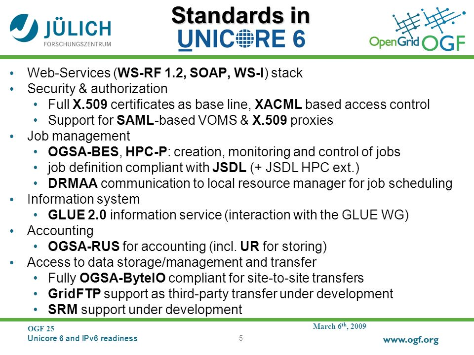 March 6 th, 2009 OGF 25 Unicore 6 and IPv6 readiness 5 Standards in Web-Services (WS-RF 1.2, SOAP, WS-I) stack Security & authorization Full X.509 certificates as base line, XACML based access control Support for SAML-based VOMS & X.509 proxies Job management OGSA-BES, HPC-P: creation, monitoring and control of jobs job definition compliant with JSDL (+ JSDL HPC ext.) DRMAA communication to local resource manager for job scheduling Information system GLUE 2.0 information service (interaction with the GLUE WG) Accounting OGSA-RUS for accounting (incl.
