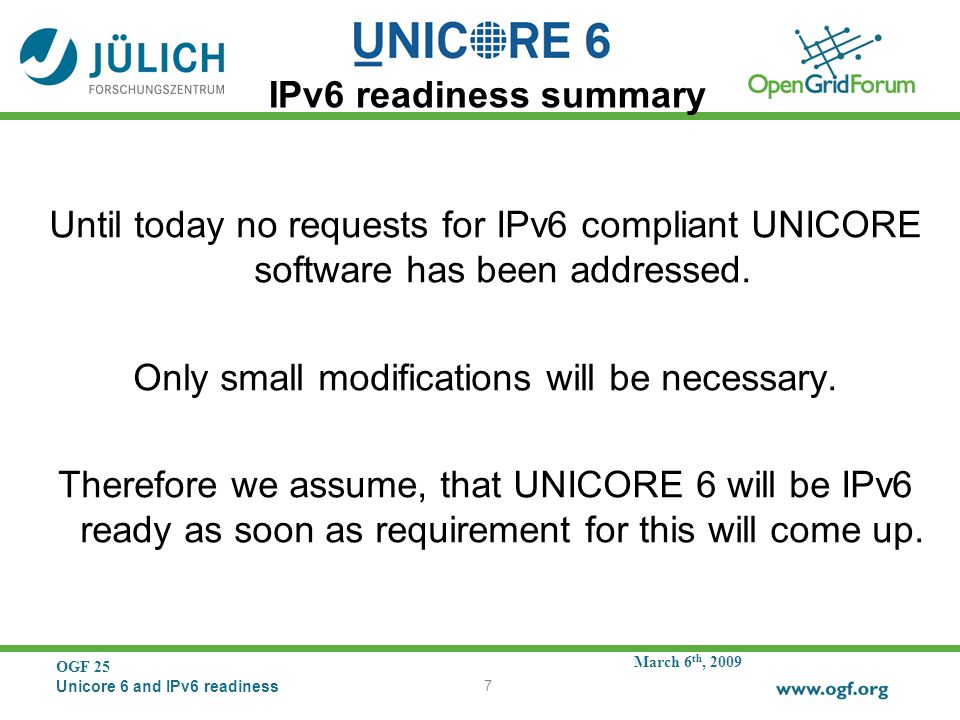 March 6 th, 2009 OGF 25 Unicore 6 and IPv6 readiness 7 IPv6 readiness summary Until today no requests for IPv6 compliant UNICORE software has been addressed.