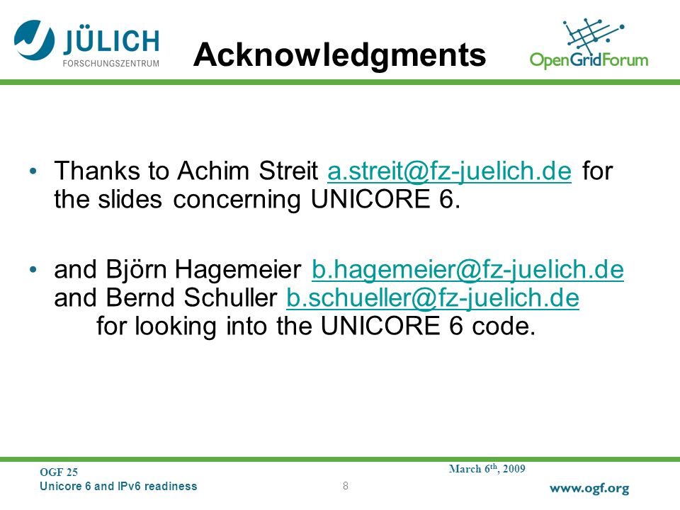 March 6 th, 2009 OGF 25 Unicore 6 and IPv6 readiness 8 Acknowledgments Thanks to Achim Streit a.streit@fz-juelich.de for the slides concerning UNICORE 6.a.streit@fz-juelich.de and Björn Hagemeier b.hagemeier@fz-juelich.de and Bernd Schuller b.schueller@fz-juelich.de for looking into the UNICORE 6 code.b.hagemeier@fz-juelich.deb.schueller@fz-juelich.de