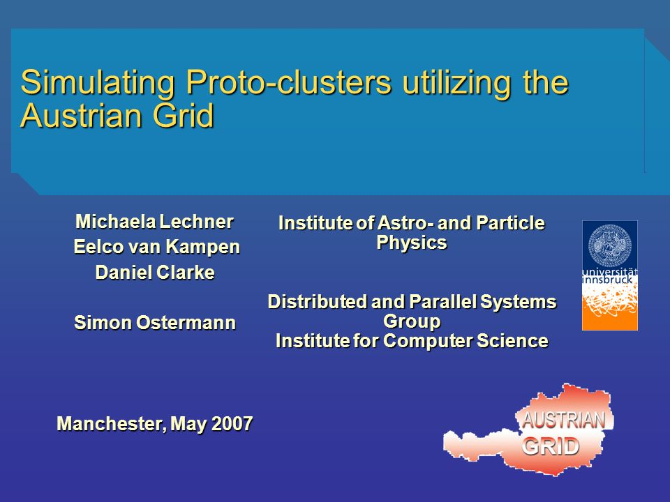 Simulating Proto-clusters utilizing the Austrian Grid Michaela Lechner Eelco van Kampen Eelco van Kampen Daniel Clarke Simon Ostermann Manchester, May 2007 Institute of Astro- and Particle Physics Distributed and Parallel Systems Group Institute for Computer Science