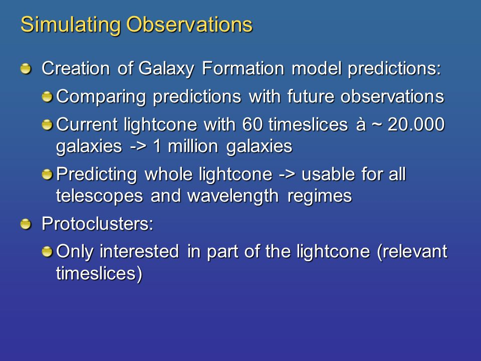 Simulating Observations Creation of Galaxy Formation model predictions: Comparing predictions with future observations Current lightcone with 60 timeslices à ~ 20.000 galaxies -> 1 million galaxies Predicting whole lightcone -> usable for all telescopes and wavelength regimes Protoclusters: Only interested in part of the lightcone (relevant timeslices)