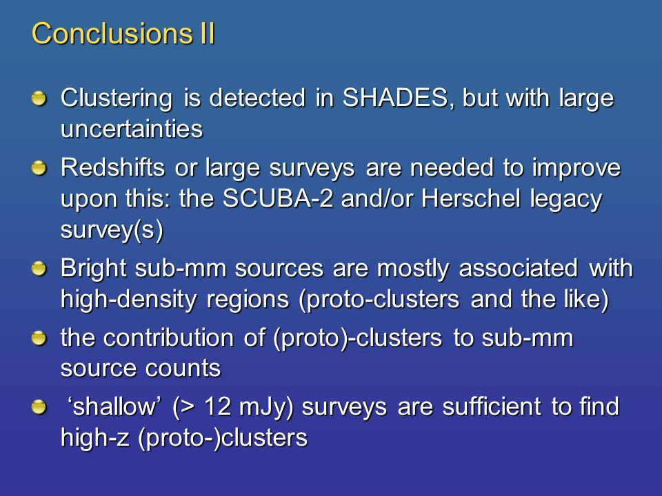 Conclusions II Clustering is detected in SHADES, but with large uncertainties Redshifts or large surveys are needed to improve upon this: the SCUBA-2