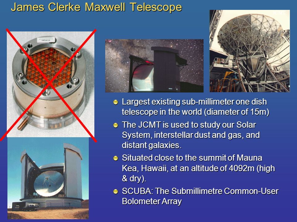 James Clerke Maxwell Telescope Largest existing sub-millimeter one dish telescope in the world (diameter of 15m) The JCMT is used to study our Solar S
