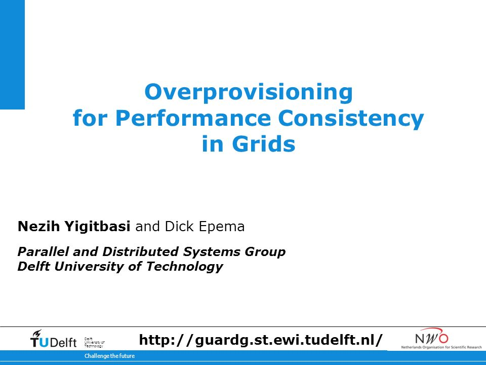 11-2-2014 Challenge the future Delft University of Technology Overprovisioning for Performance Consistency in Grids Nezih Yigitbasi and Dick Epema Parallel and Distributed Systems Group Delft University of Technology http://guardg.st.ewi.tudelft.nl/