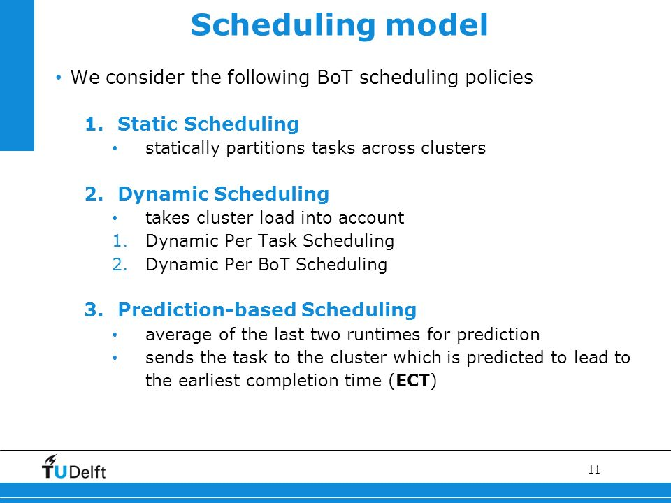 11 Scheduling model We consider the following BoT scheduling policies 1.Static Scheduling statically partitions tasks across clusters 2.Dynamic Scheduling takes cluster load into account 1.Dynamic Per Task Scheduling 2.Dynamic Per BoT Scheduling 3.Prediction-based Scheduling average of the last two runtimes for prediction sends the task to the cluster which is predicted to lead to the earliest completion time (ECT)