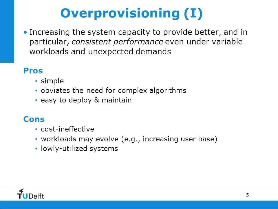 5 Overprovisioning (I) Increasing the system capacity to provide better, and in particular, consistent performance even under variable workloads and unexpected demands Pros simple obviates the need for complex algorithms easy to deploy & maintain Cons cost-ineffective workloads may evolve (e.g., increasing user base) lowly-utilized systems