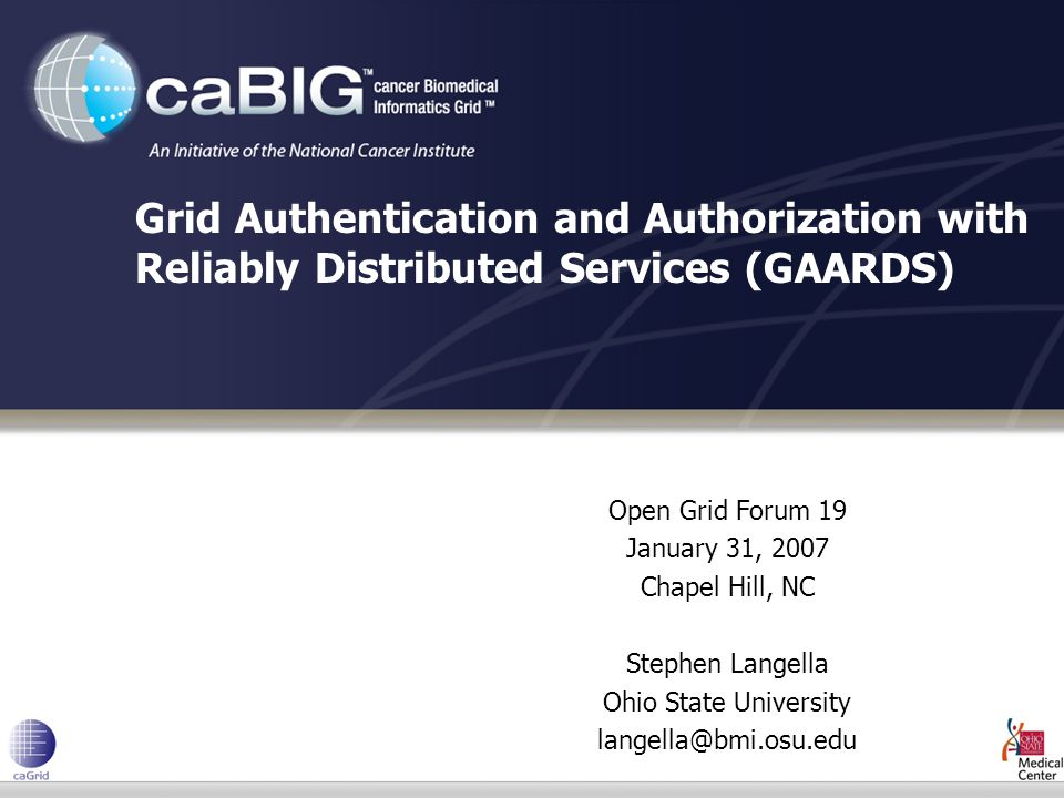 Open Grid Forum 19 January 31, 2007 Chapel Hill, NC Stephen Langella Ohio State University Grid Authentication and Authorization with Reliably Distributed Services (GAARDS)