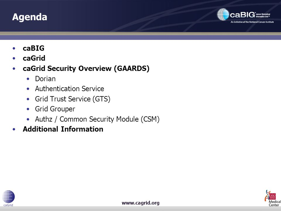 www.cagrid.org Agenda caBIG caGrid caGrid Security Overview (GAARDS) Dorian Authentication Service Grid Trust Service (GTS) Grid Grouper Authz / Common Security Module (CSM) Additional Information