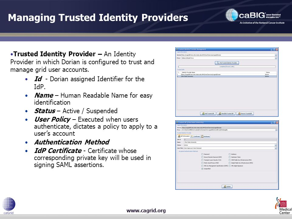 www.cagrid.org Managing Trusted Identity Providers Trusted Identity Provider – An Identity Provider in which Dorian is configured to trust and manage grid user accounts.