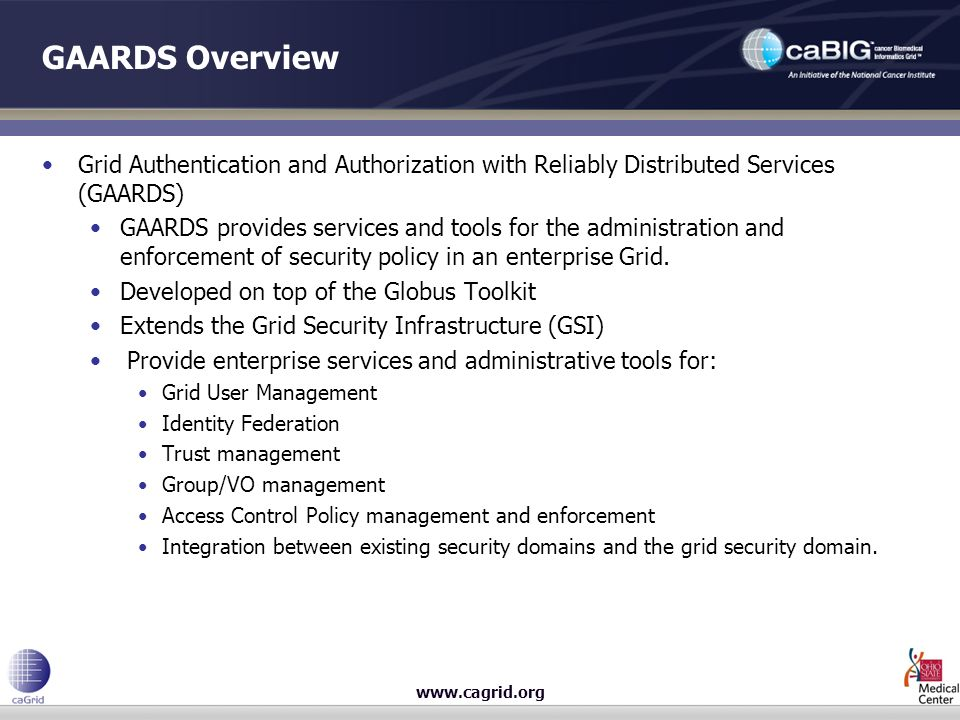 www.cagrid.org GAARDS Overview Grid Authentication and Authorization with Reliably Distributed Services (GAARDS) GAARDS provides services and tools fo