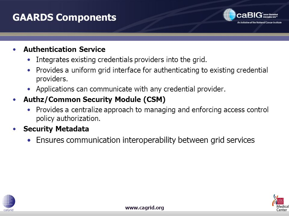 GAARDS Components Authentication Service Integrates existing credentials providers into the grid.