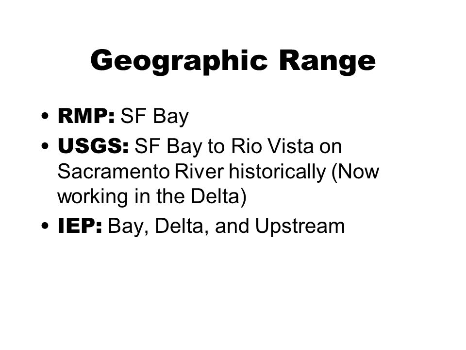 Geographic Range RMP: SF Bay USGS: SF Bay to Rio Vista on Sacramento River historically (Now working in the Delta) IEP: Bay, Delta, and Upstream