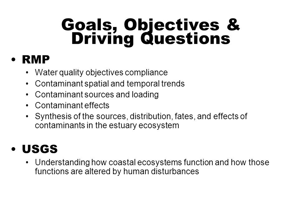 Goals, Objectives & Driving Questions RMP Water quality objectives compliance Contaminant spatial and temporal trends Contaminant sources and loading Contaminant effects Synthesis of the sources, distribution, fates, and effects of contaminants in the estuary ecosystem USGS Understanding how coastal ecosystems function and how those functions are altered by human disturbances