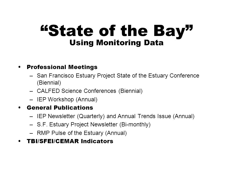 State of the Bay Using Monitoring Data Professional Meetings –San Francisco Estuary Project State of the Estuary Conference (Biennial) –CALFED Science Conferences (Biennial) –IEP Workshop (Annual) General Publications –IEP Newsletter (Quarterly) and Annual Trends Issue (Annual) –S.F.
