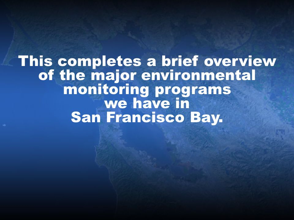 This completes a brief overview of the major environmental monitoring programs we have in San Francisco Bay.