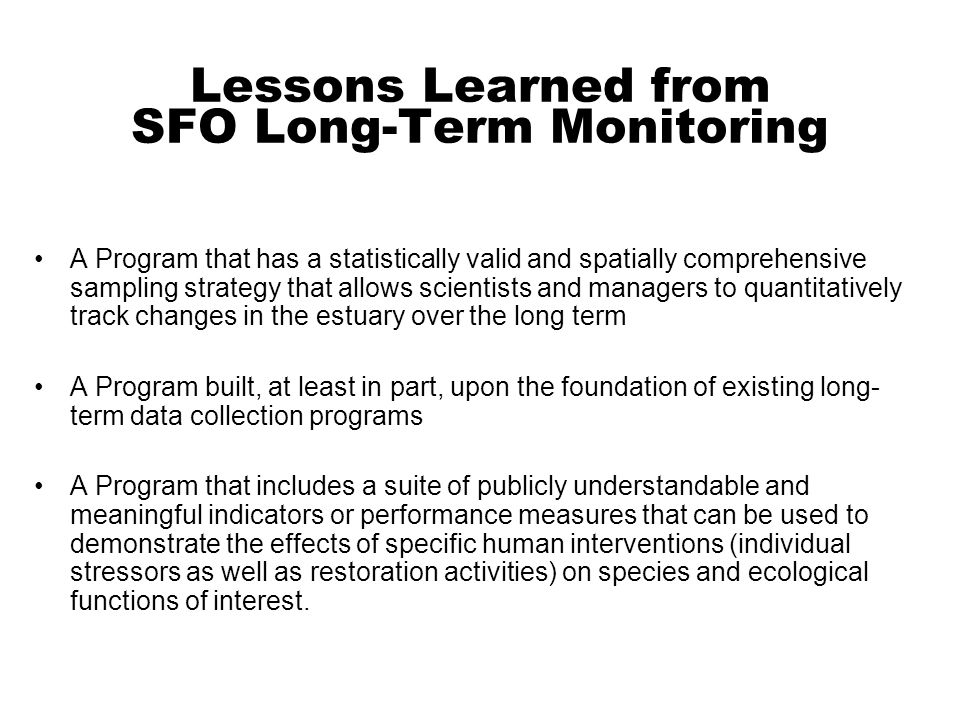 Lessons Learned from SFO Long-Term Monitoring A Program that has a statistically valid and spatially comprehensive sampling strategy that allows scientists and managers to quantitatively track changes in the estuary over the long term A Program built, at least in part, upon the foundation of existing long- term data collection programs A Program that includes a suite of publicly understandable and meaningful indicators or performance measures that can be used to demonstrate the effects of specific human interventions (individual stressors as well as restoration activities) on species and ecological functions of interest.